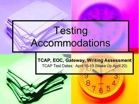 Testing Accommodations TCAP, EOC, Gateway, Writing Assessment TCAP Test Dates: April 16-19 (Make Up April 20)