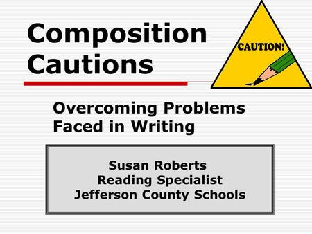Composition Cautions Overcoming Problems Faced in Writing Susan Roberts Reading Specialist Jefferson County Schools.