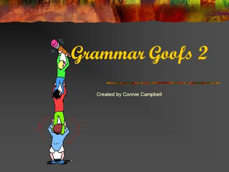 Grammar Goofs 2 Created by Connie Campbell Read each sentence and click the one that is written correctly.