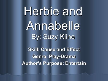 Herbie and Annabelle By: Suzy Kline Skill: Cause and Effect Genre: Play-Drama Authors Purpose: Entertain.