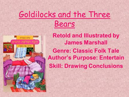 Goldilocks and the Three Bears Retold and Illustrated by James Marshall Genre: Classic Folk Tale Authors Purpose: Entertain Skill: Drawing Conclusions.