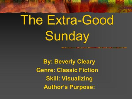 By: Beverly Cleary Genre: Classic Fiction Skill: Visualizing Authors Purpose: The Extra-Good Sunday.