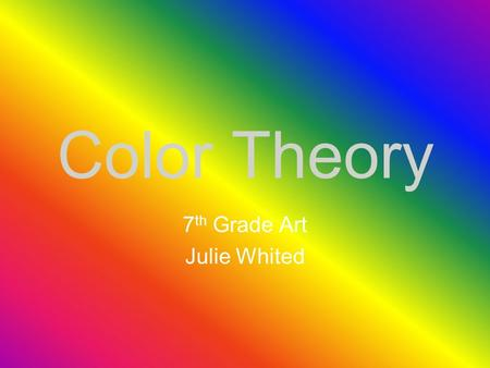 Color Theory 7 th Grade Art Julie Whited Introduction Color theory is a body of practical guidance to color mixing and the visual impact of specific.