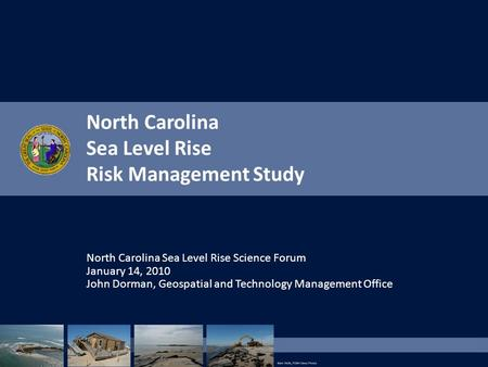 North Carolina Sea Level Rise Risk Management Study North Carolina Sea Level Rise Science Forum January 14, 2010 John Dorman, Geospatial and Technology.