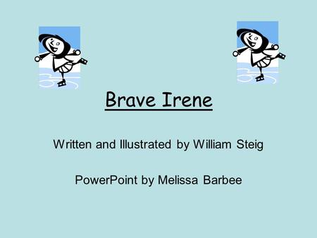 Brave Irene Written and Illustrated by William Steig PowerPoint by Melissa Barbee.