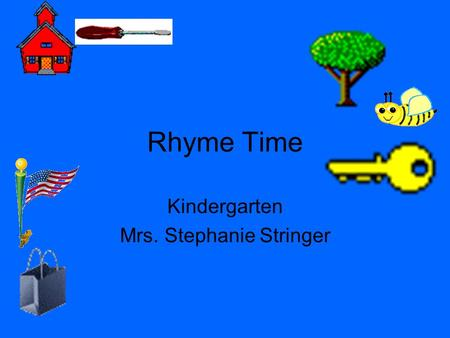 Rhyme Time Kindergarten Mrs. Stephanie Stringer Rhyming Words Words that rhyme sound the same at the end. They usually end in the same last few letters.