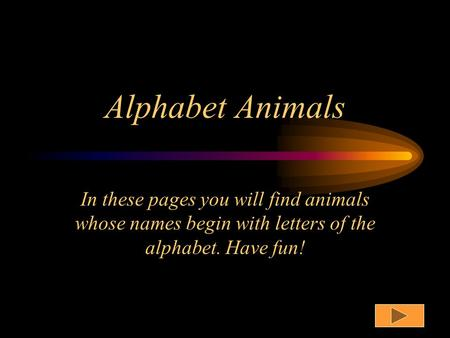 Alphabet Animals In these pages you will find animals whose names begin with letters of the alphabet. Have fun!