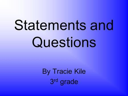 Statements and Questions By Tracie Kile 3 rd grade.