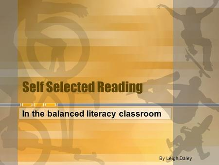 Self Selected Reading In the balanced literacy classroom By Leigh Daley.
