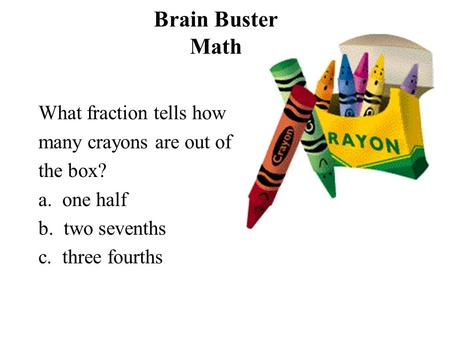 Brain Buster Math What fraction tells how many crayons are out of the box? a. one half b. two sevenths c. three fourths.