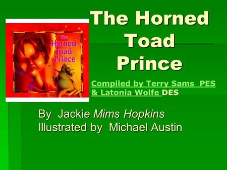The Horned Toad Prince By Jackie Mims Hopkins Illustrated by Michael Austin Compiled by Terry Sams PES & Latonia Wolfe Compiled by Terry Sams PES & Latonia.