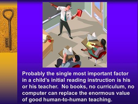 Probably the single most important factor in a childs initial reading instruction is his or his teacher. No books, no curriculum, no computer can replace.