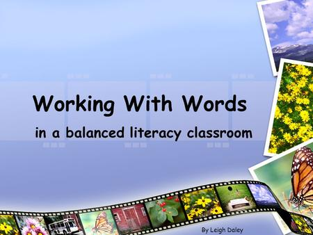 Working With Words in a balanced literacy classroom By Leigh Daley.