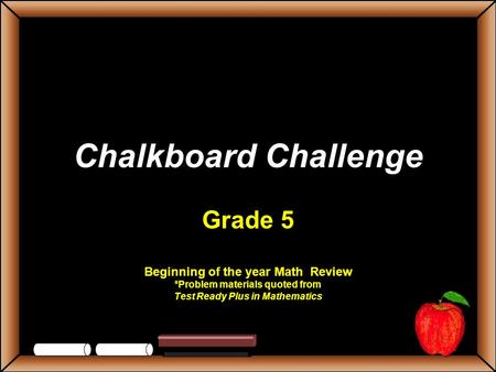 Chalkboard Challenge Grade 5 Beginning of the year Math Review *Problem materials quoted from Test Ready Plus in Mathematics.