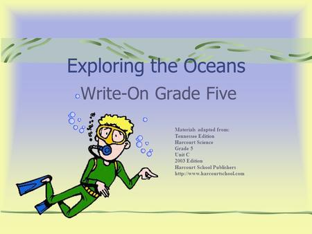 Exploring the Oceans Write-On Grade Five Materials adapted from: Tennessee Edition Harcourt Science Grade 5 Unit C 2003 Edition Harcourt School Publishers.