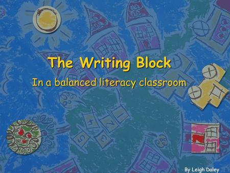 The Writing Block In a balanced literacy classroom By Leigh Daley.