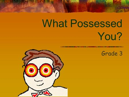 What Possessed You? Grade 3 What are nouns? A noun is a part of speech that describes a person, place, or thing.