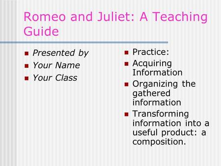 Romeo and Juliet: A Teaching Guide Presented by Your Name Your Class Practice: Acquiring Information Organizing the gathered information Transforming information.