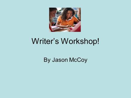 Writers Workshop! By Jason McCoy. Writers workshop…. Allows choice in topic and form Follows through the entire writing process: planning, drafting, revision,