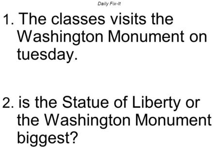 Daily Fix-It 1. The classes visits the Washington Monument on tuesday. 2. is the Statue of Liberty or the Washington Monument biggest?
