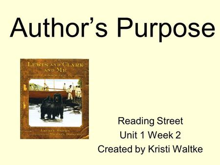 Authors Purpose Reading Street Unit 1 Week 2 Created by Kristi Waltke.