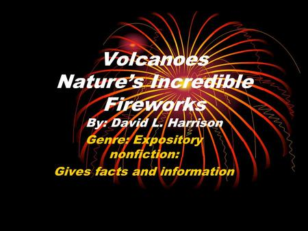 Volcanoes Natures Incredible Fireworks By: David L. Harrison Genre: Expository nonfiction: Gives facts and information.