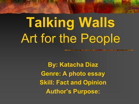 By: Katacha Diaz Genre: A photo essay Skill: Fact and Opinion Authors Purpose: Talking Walls Art for the People.
