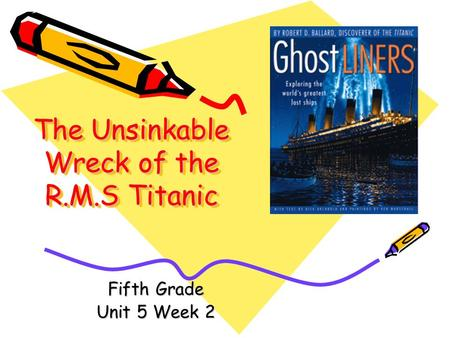 The Unsinkable Wreck of the R.M.S Titanic Fifth Grade Unit 5 Week 2.