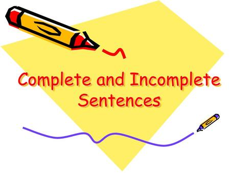 Complete and Incomplete Sentences A complete sentence is a group of words that tells a complete idea. A complete sentence answers these questions: Who?