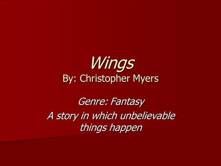 Wings By: Christopher Myers Genre: Fantasy A story in which unbelievable things happen.