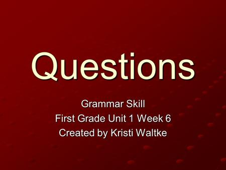 Questions Grammar Skill First Grade Unit 1 Week 6 Created by Kristi Waltke.