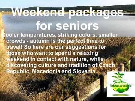 Weekend packages for seniors Cooler temperatures, striking colors, smaller crowds - autumn is the perfect time to travel! So here are our suggestions for.