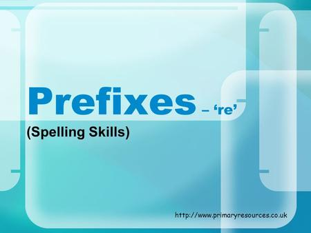 Prefixes – 're' (Spelling Skills) http://www.primaryresources.co.uk.