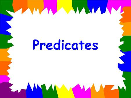 Predicates Every complete sentence has two parts: subject and predicate The subject is the who (or what) the sentence is about. The predicate tells what.