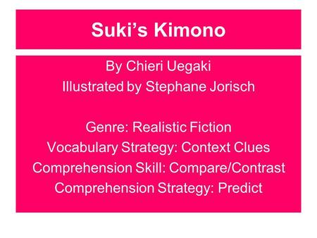 Sukis Kimono By Chieri Uegaki Illustrated by Stephane Jorisch Genre: Realistic Fiction Vocabulary Strategy: Context Clues Comprehension Skill: Compare/Contrast.