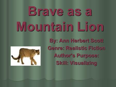 Brave as a Mountain Lion By: Ann Herbert Scott Genre: Realistic Fiction Authors Purpose: Skill: Visualizing.