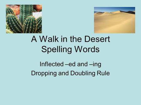 A Walk in the Desert Spelling Words Inflected –ed and –ing Dropping and Doubling Rule.