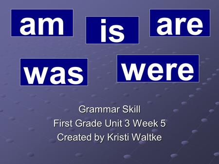 Grammar Skill First Grade Unit 3 Week 5 Created by Kristi Waltke am is are was were.