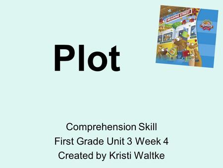 Plot Comprehension Skill First Grade Unit 3 Week 4 Created by Kristi Waltke.