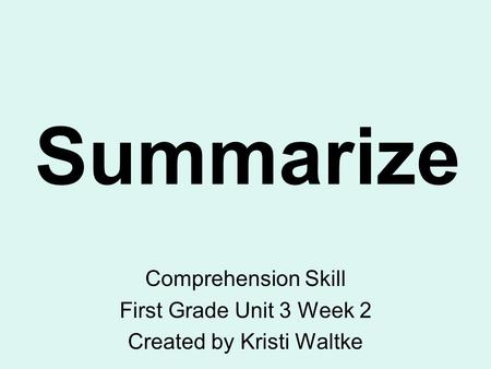 Summarize Comprehension Skill First Grade Unit 3 Week 2 Created by Kristi Waltke.