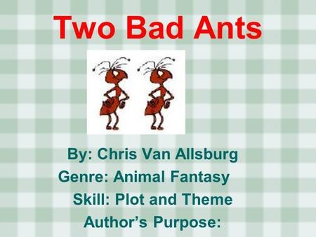 By: Chris Van Allsburg Genre: Animal Fantasy Skill: Plot and Theme Authors Purpose: Two Bad Ants.