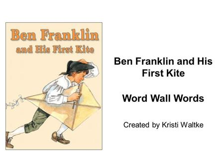 Ben Franklin and His First Kite Word Wall Words Created by Kristi Waltke.
