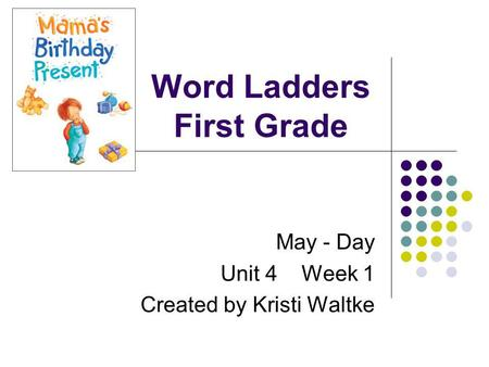 Word Ladders First Grade May - Day Unit 4 Week 1 Created by Kristi Waltke.