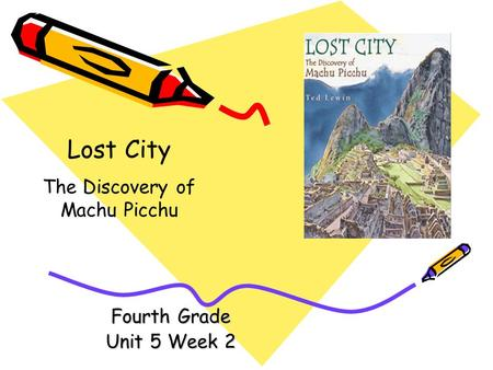 Fourth Grade Unit 5 Week 2 Lost City The Discovery of Machu Picchu.