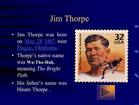 Jim Thorpe Jim Thorpe was born on May 28 1887 near Prague, Oklahoma.May 281887 Prague, Oklahoma Thorpes native name was Wa-Tho-Huk, meaning The Bright.