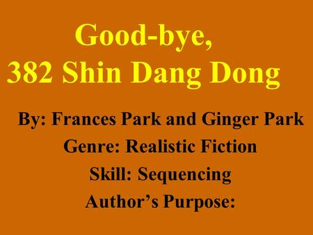 Good-bye, 382 Shin Dang Dong By: Frances Park and Ginger Park Genre: Realistic Fiction Skill: Sequencing Authors Purpose: