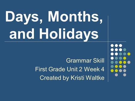 Days, Months, and Holidays Grammar Skill First Grade Unit 2 Week 4 Created by Kristi Waltke.