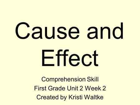Cause and Effect Comprehension Skill First Grade Unit 2 Week 2 Created by Kristi Waltke.