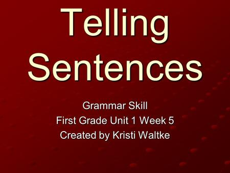 Telling Sentences Grammar Skill First Grade Unit 1 Week 5 Created by Kristi Waltke.