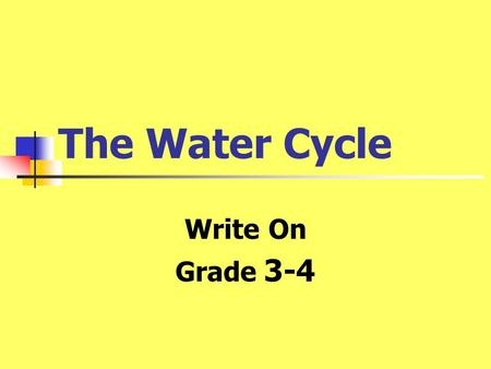 The Water Cycle Write On Grade 3-4. Learner Expectation Content Standard: 8.0 Atmospheric Cycles The student will investigate the relationships among.